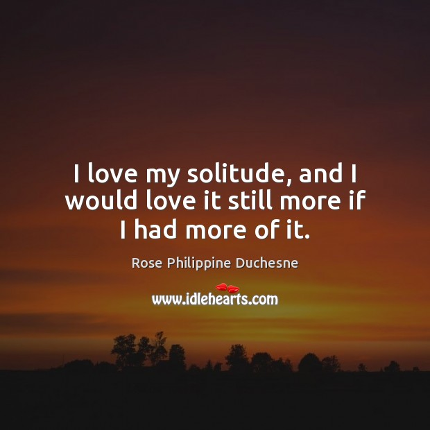 I love my solitude, and I would love it still more if I had more of it. Image