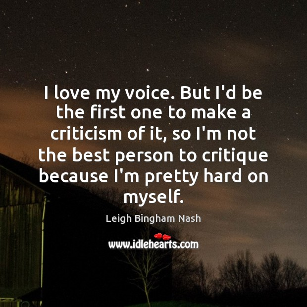 I love my voice. But I'd be the first one to make Image