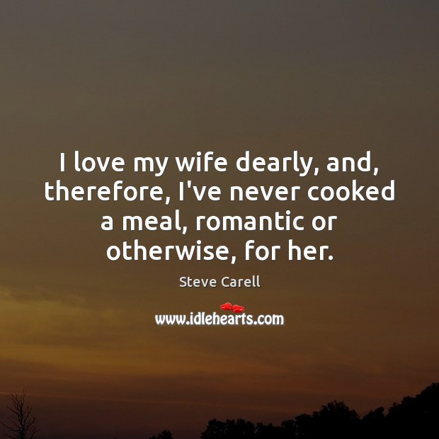 I love my wife dearly, and, therefore, I've never cooked a meal, Steve Carell Picture Quote