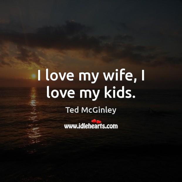 I love my wife, I love my kids. Image