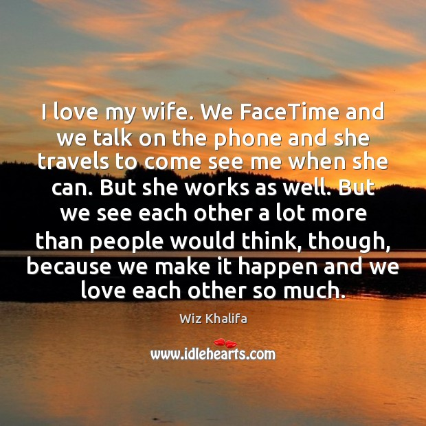 I love my wife. We FaceTime and we talk on the phone Wiz Khalifa Picture Quote