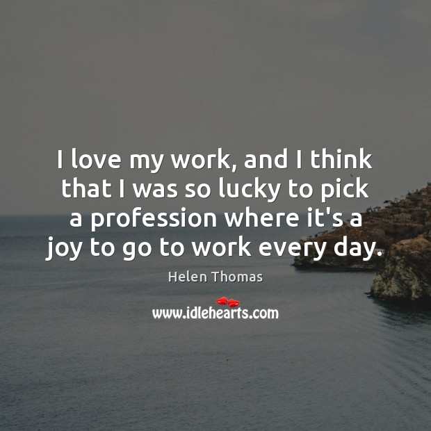 I love my work, and I think that I was so lucky Helen Thomas Picture Quote