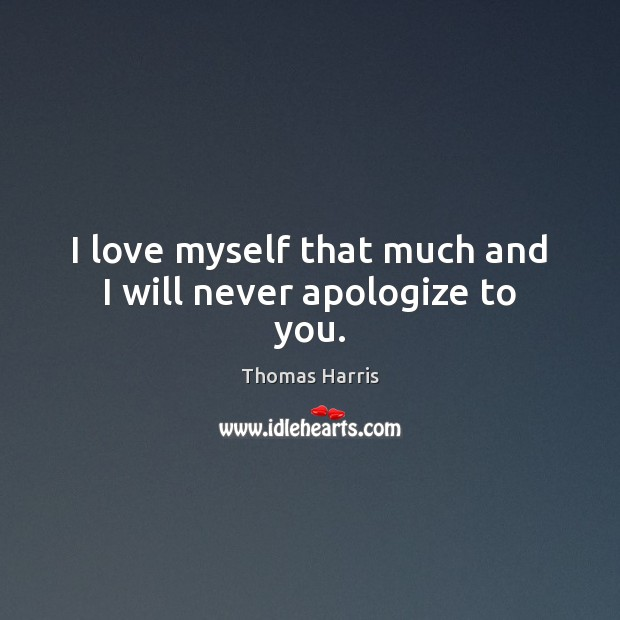 I love myself that much and I will never apologize to you. Thomas Harris Picture Quote