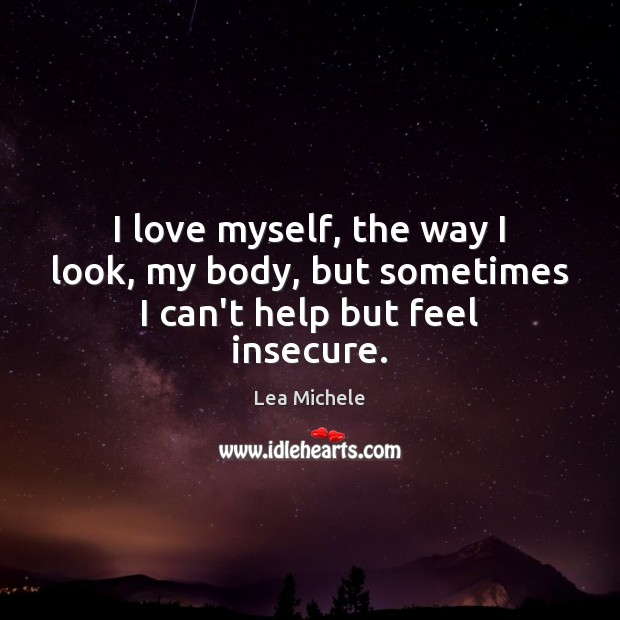I love myself, the way I look, my body, but sometimes I can't help but feel insecure. Lea Michele Picture Quote