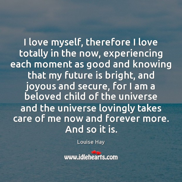 I love myself, therefore I love totally in the now, experiencing each Louise Hay Picture Quote