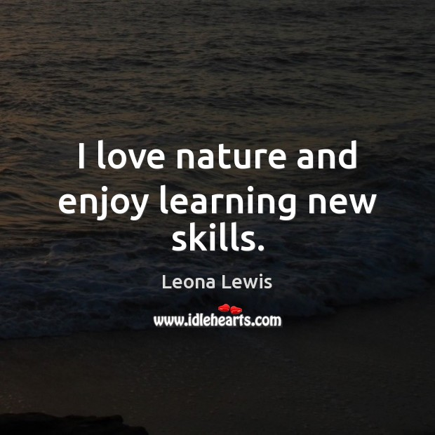 I love nature and enjoy learning new skills. Image