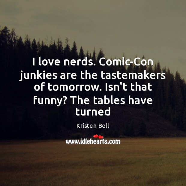 I love nerds. Comic-Con junkies are the tastemakers of tomorrow. Isn't that Kristen Bell Picture Quote