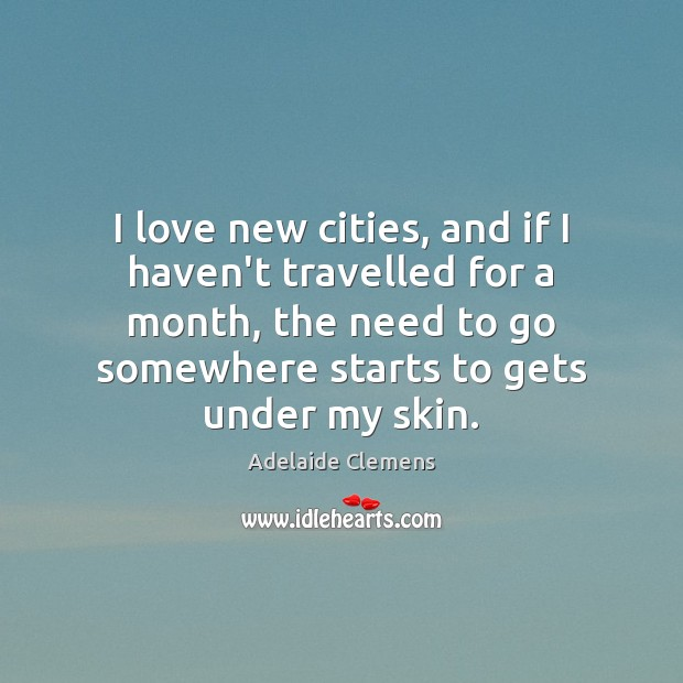 Image, I love new cities, and if I haven't travelled for a month,