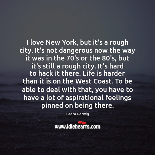 I love New York, but it's a rough city. It's not dangerous Life is Hard Quotes Image