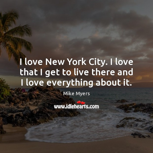 I love New York City. I love that I get to live there and I love everything about it. Mike Myers Picture Quote