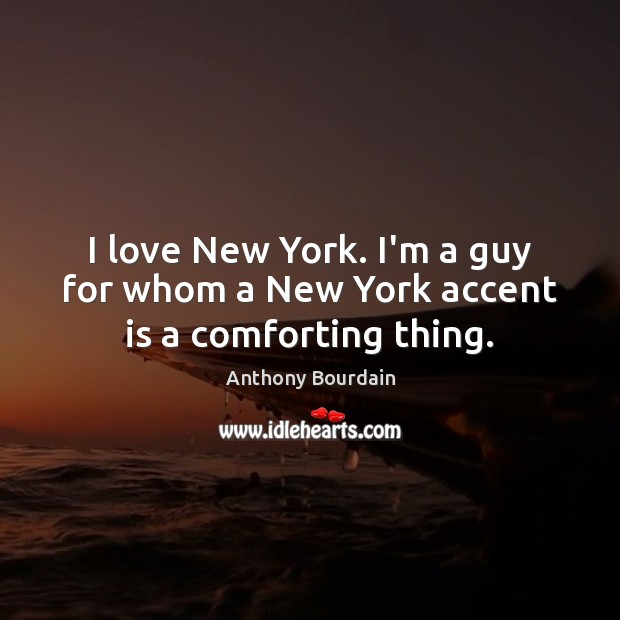 Image, I love New York. I'm a guy for whom a New York accent is a comforting thing.
