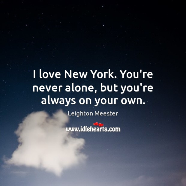 I love New York. You're never alone, but you're always on your own. Leighton Meester Picture Quote
