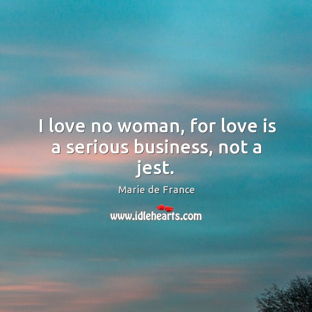 I love no woman, for love is a serious business, not a jest. Image
