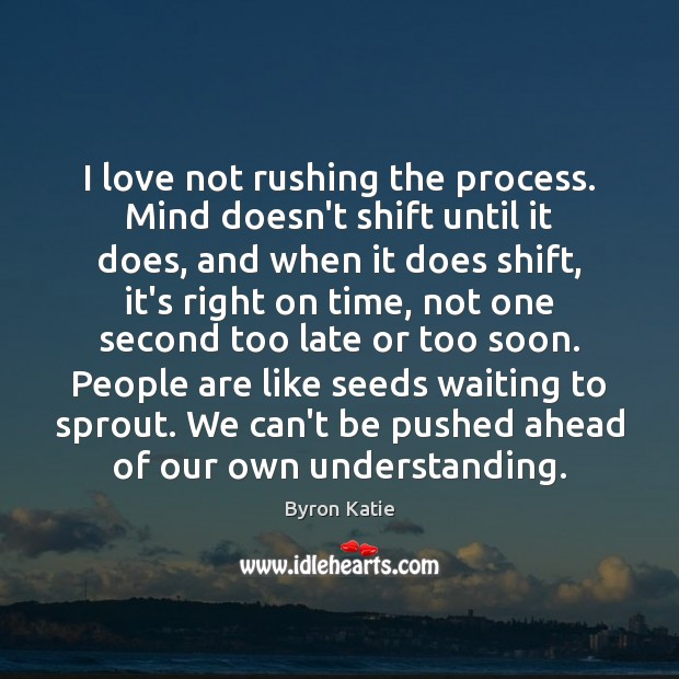 Image, I love not rushing the process. Mind doesn't shift until it does,