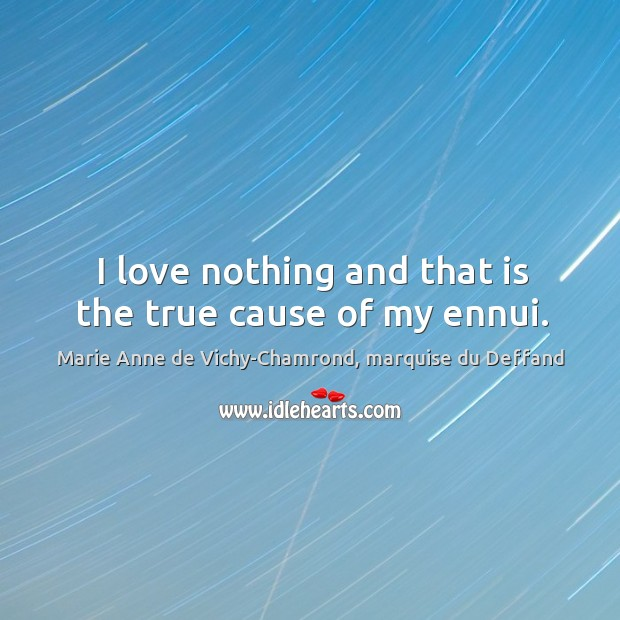 I love nothing and that is the true cause of my ennui. Marie Anne de Vichy-Chamrond, marquise du Deffand Picture Quote