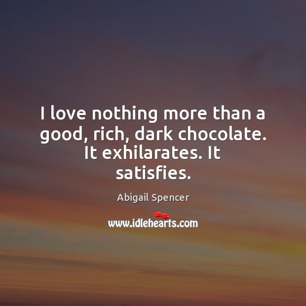 Image, I love nothing more than a good, rich, dark chocolate. It exhilarates. It satisfies.