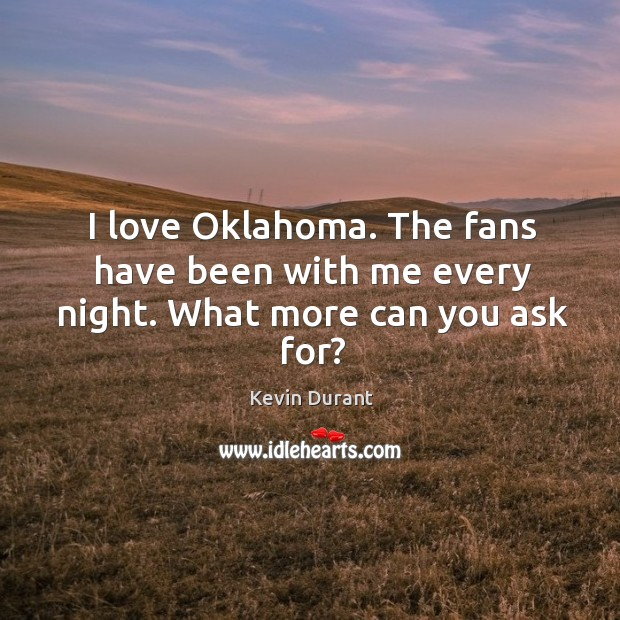 Image, I love Oklahoma. The fans have been with me every night. What more can you ask for?