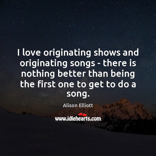 Image, I love originating shows and originating songs – there is nothing better