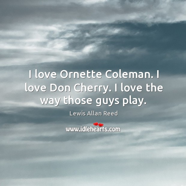 I love ornette coleman. I love don cherry. I love the way those guys play. Lewis Allan Reed Picture Quote