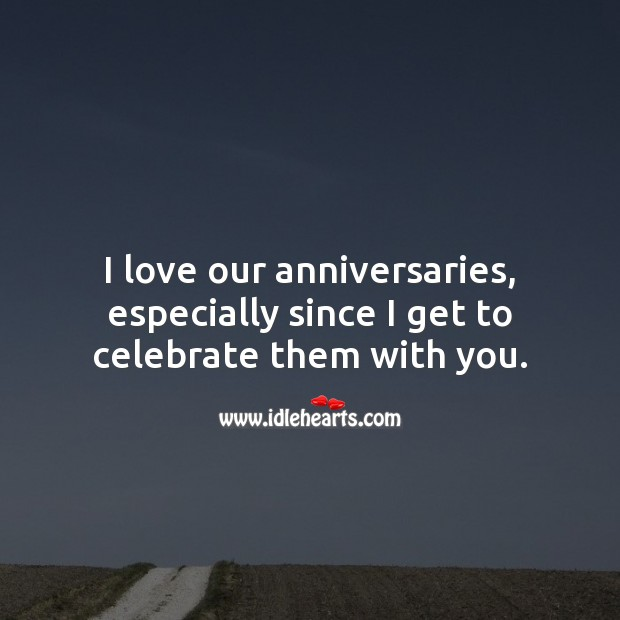 I love our anniversaries, especially since I get to celebrate with you. Image