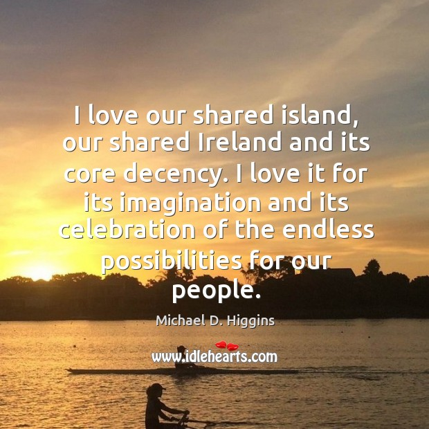 I love our shared island, our shared Ireland and its core decency. Michael D. Higgins Picture Quote