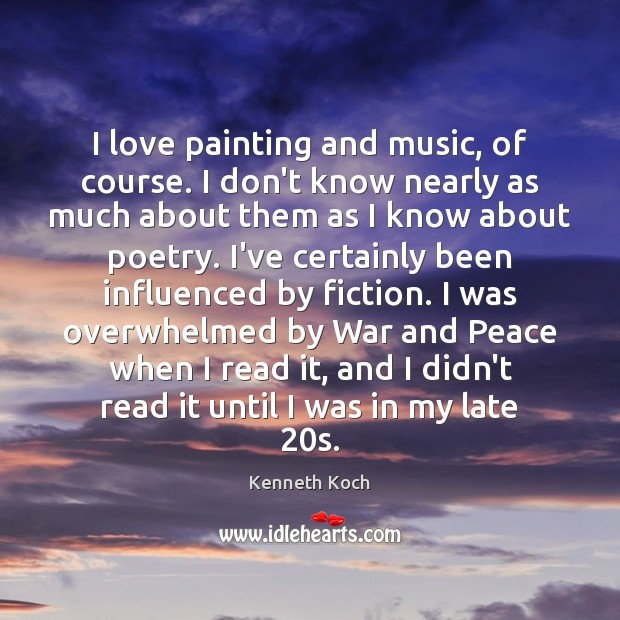 Kenneth Koch Picture Quote image saying: I love painting and music, of course. I don't know nearly as