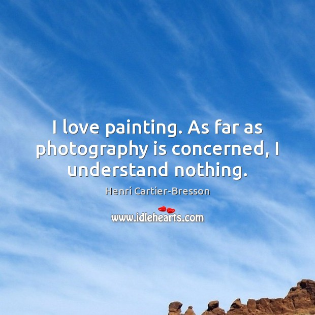 I love painting. As far as photography is concerned, I understand nothing. Image