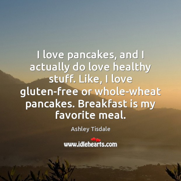 I love pancakes, and I actually do love healthy stuff. Like, I Ashley Tisdale Picture Quote