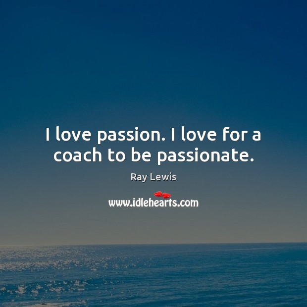 I love passion. I love for a coach to be passionate. Ray Lewis Picture Quote