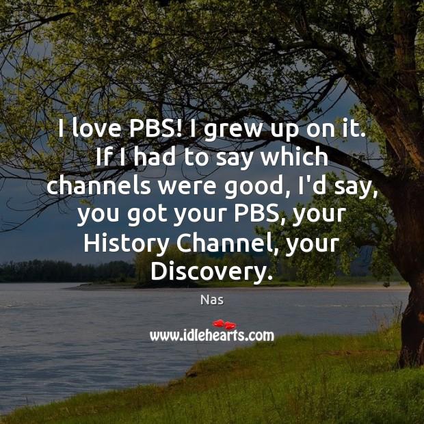I love PBS! I grew up on it. If I had to Nas Picture Quote