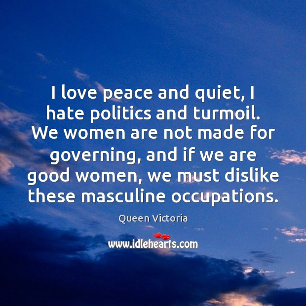I love peace and quiet, I hate politics and turmoil. We women Women Quotes Image