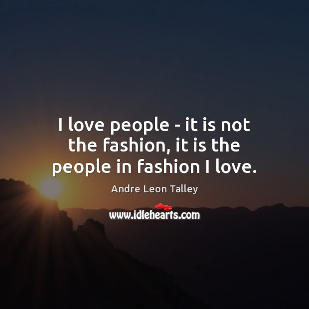I love people – it is not the fashion, it is the people in fashion I love. Image