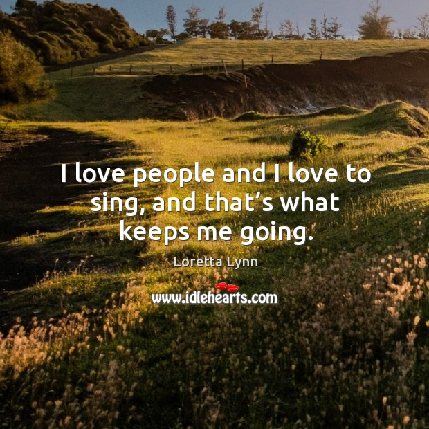 I love people and I love to sing, and that's what keeps me going. Image