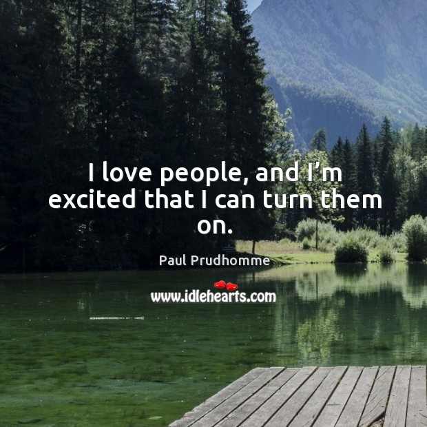 I love people, and I'm excited that I can turn them on. Image