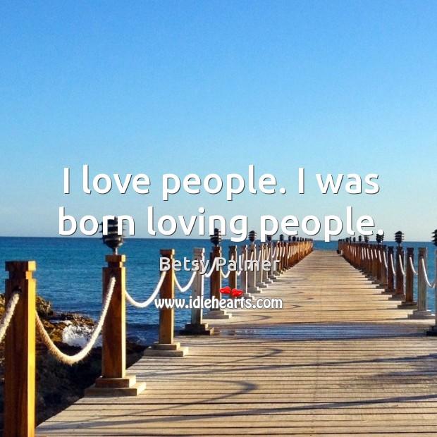 Image, I love people. I was born loving people.