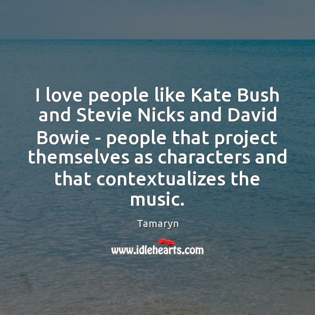 I love people like Kate Bush and Stevie Nicks and David Bowie Image