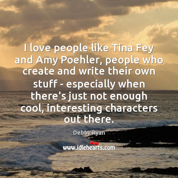 I love people like Tina Fey and Amy Poehler, people who create Cool Quotes Image