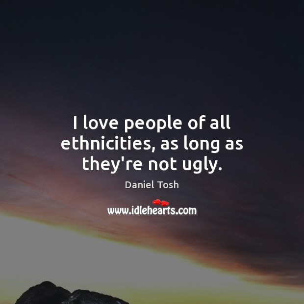 I love people of all ethnicities, as long as they're not ugly. Image