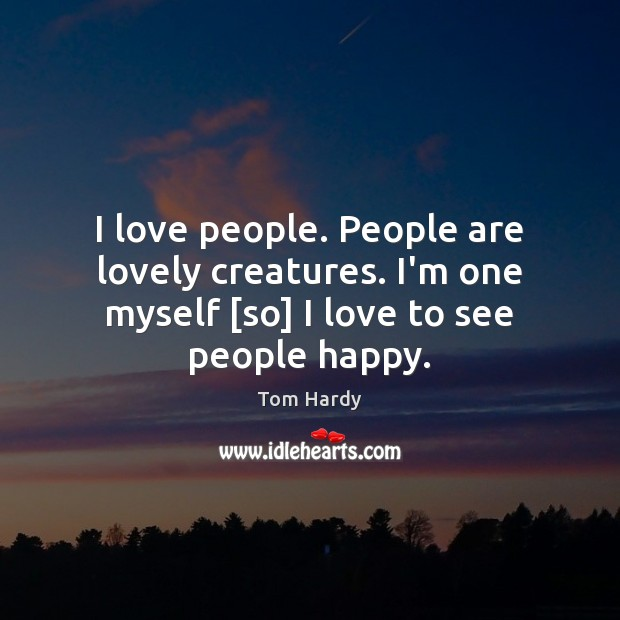 I love people. People are lovely creatures. I'm one myself [so] I Tom Hardy Picture Quote