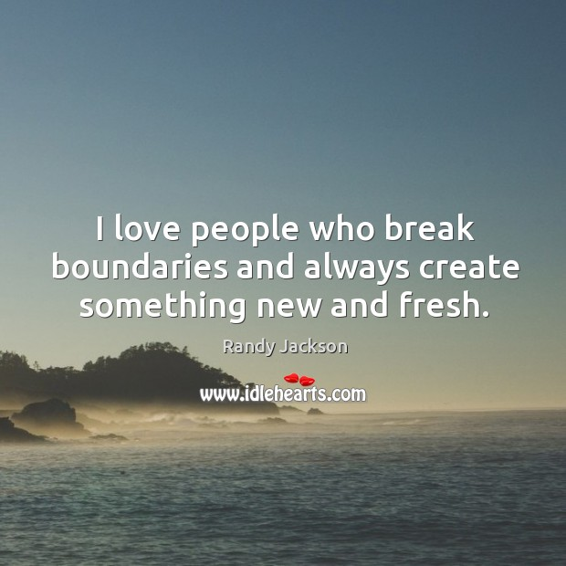 I love people who break boundaries and always create something new and fresh. Randy Jackson Picture Quote