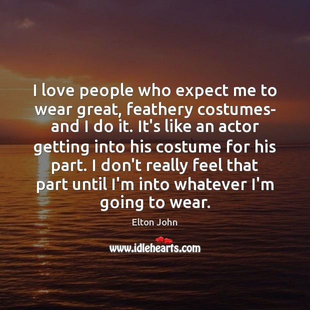 I love people who expect me to wear great, feathery costumes- and Elton John Picture Quote