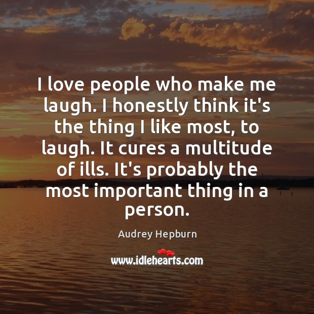 I love people who make me laugh. I honestly think it's the Audrey Hepburn Picture Quote