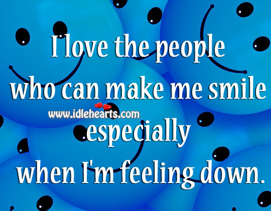 I Love The People Who Can Make Me Smile Especially When I'm Feeling Down.