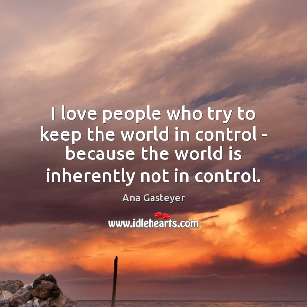 Image, I love people who try to keep the world in control –