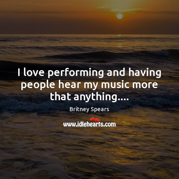I love performing and having people hear my music more that anything…. Image