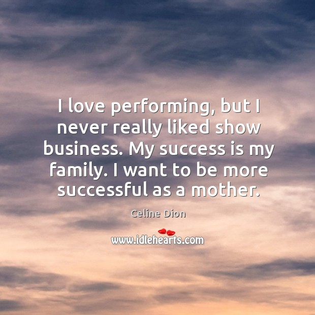I love performing, but I never really liked show business. My success Celine Dion Picture Quote