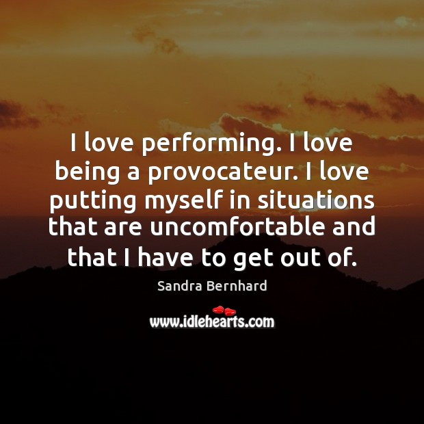 I love performing. I love being a provocateur. I love putting myself Sandra Bernhard Picture Quote