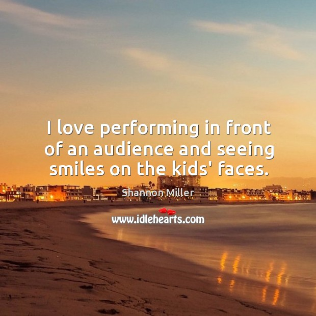 I love performing in front of an audience and seeing smiles on the kids' faces. Shannon Miller Picture Quote
