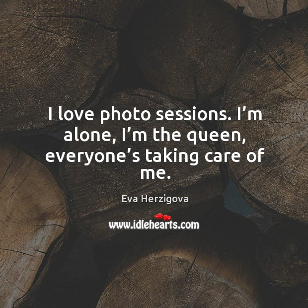 I love photo sessions. I'm alone, I'm the queen, everyone's taking care of me. Image