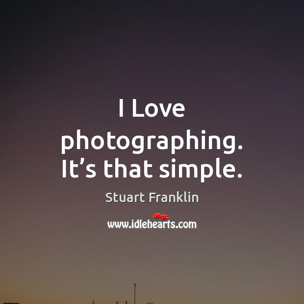 I Love photographing. It's that simple. Image
